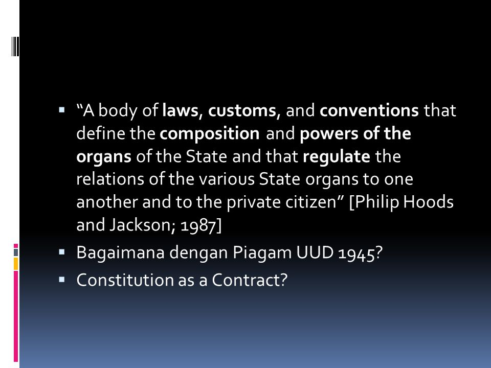 A body of laws, customs, and conventions that define the composition and powers of the organs of the State and that regulate the relations of the various State organs to one another and to the private citizen [Philip Hoods and Jackson; 1987]